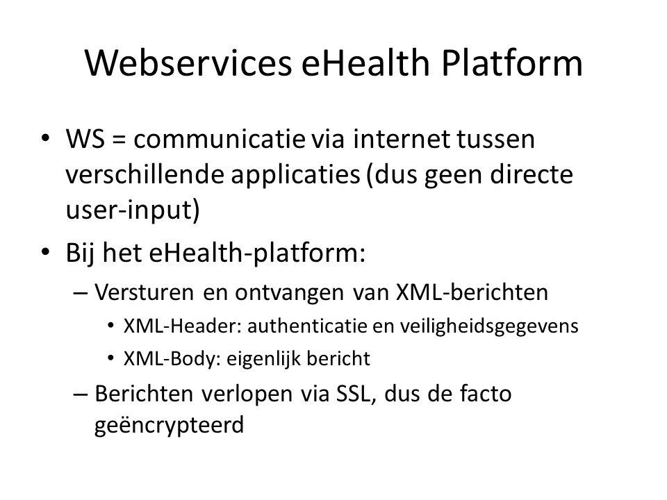 Webservices eHealth Platform WS = communicatie via internet tussen verschillende applicaties (dus geen directe user-input) Bij het eHealth-platform: – Versturen en ontvangen van XML-berichten XML-Header: authenticatie en veiligheidsgegevens XML-Body: eigenlijk bericht – Berichten verlopen via SSL, dus de facto geëncrypteerd