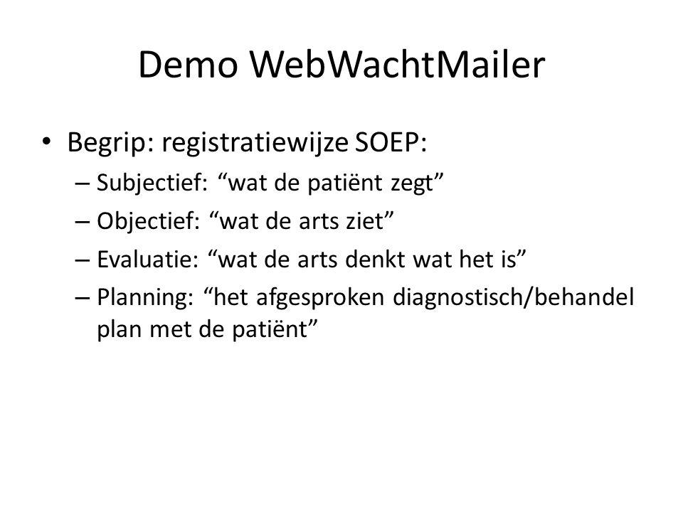 Demo WebWachtMailer Begrip: registratiewijze SOEP: – Subjectief: wat de patiënt zegt – Objectief: wat de arts ziet – Evaluatie: wat de arts denkt wat het is – Planning: het afgesproken diagnostisch/behandel plan met de patiënt