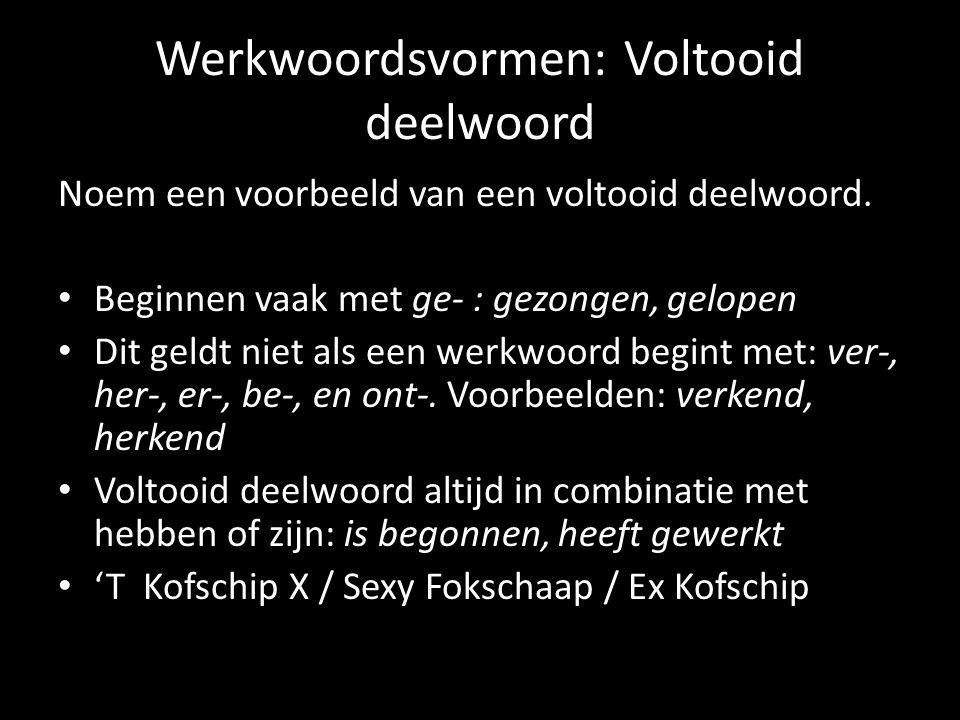 Werkwoordsvormen: Voltooid deelwoord Noem een voorbeeld van een voltooid deelwoord. Beginnen vaak met ge- : gezongen, gelopen Dit geldt niet als een w