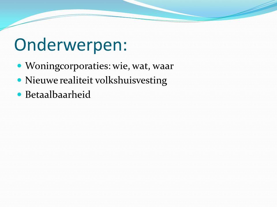Onderwerpen: Woningcorporaties: wie, wat, waar Nieuwe realiteit volkshuisvesting Betaalbaarheid