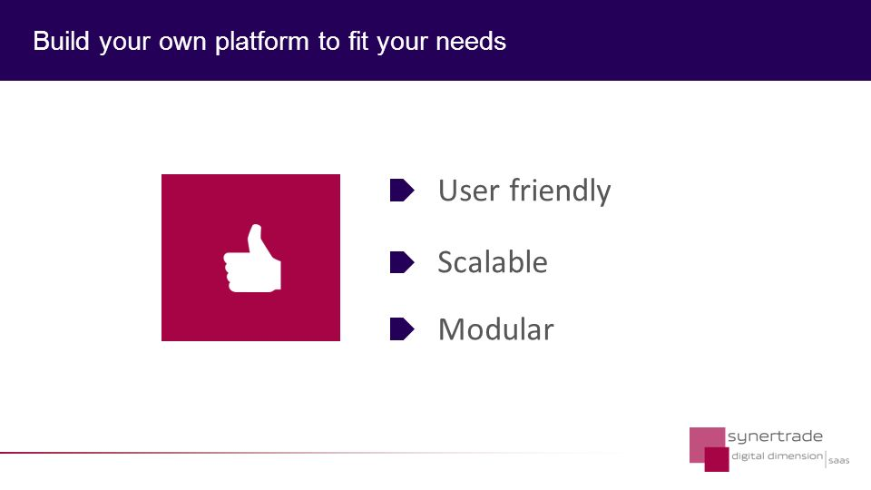 Build your own platform to fit your needs Modular Scalable User friendly