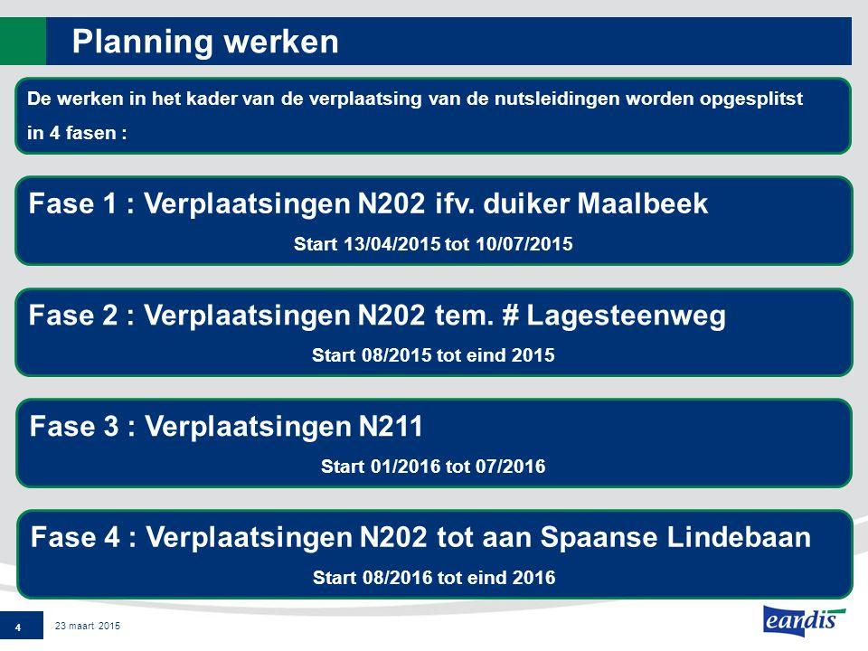 Planning werken 4 23 maart 2015 De werken in het kader van de verplaatsing van de nutsleidingen worden opgesplitst in 4 fasen : Fase 2 : Verplaatsingen N202 tem.