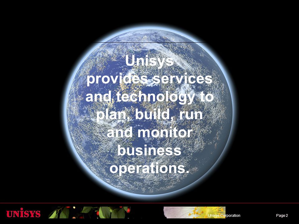 Page 2Unisys CorporationPage 2 Unisys provides services and technology to plan, build, run and monitor business operations.
