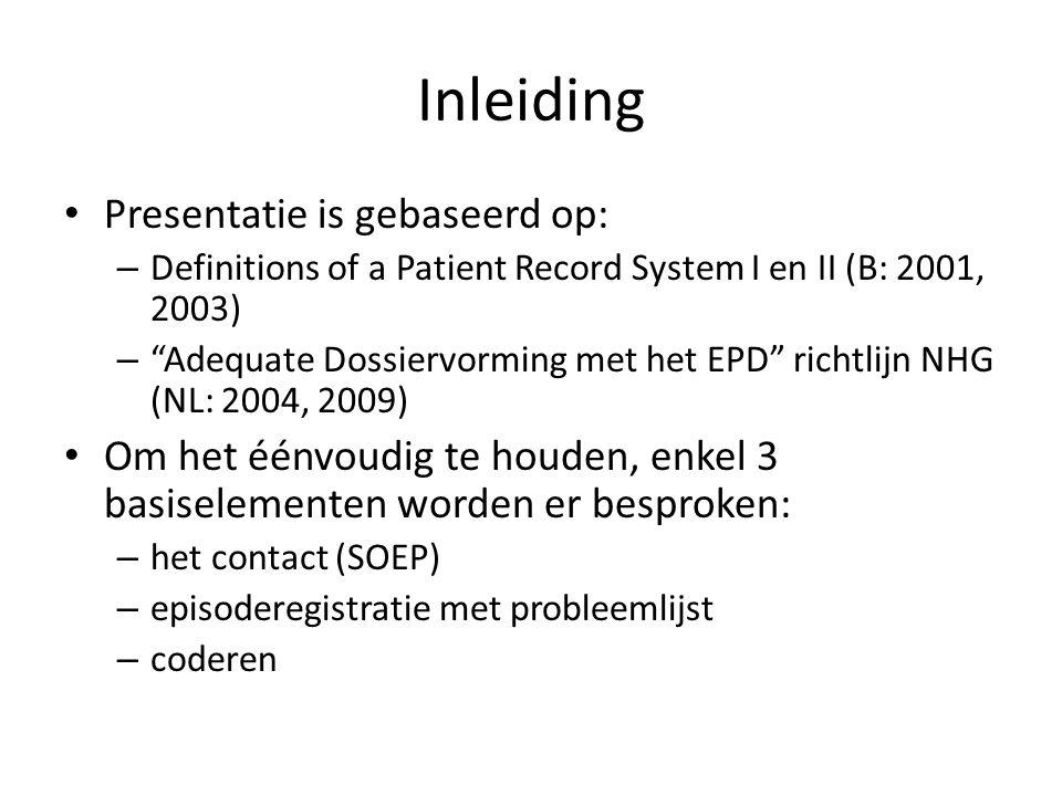 Inleiding Presentatie is gebaseerd op: – Definitions of a Patient Record System I en II (B: 2001, 2003) – Adequate Dossiervorming met het EPD richtlijn NHG (NL: 2004, 2009) Om het éénvoudig te houden, enkel 3 basiselementen worden er besproken: – het contact (SOEP) – episoderegistratie met probleemlijst – coderen