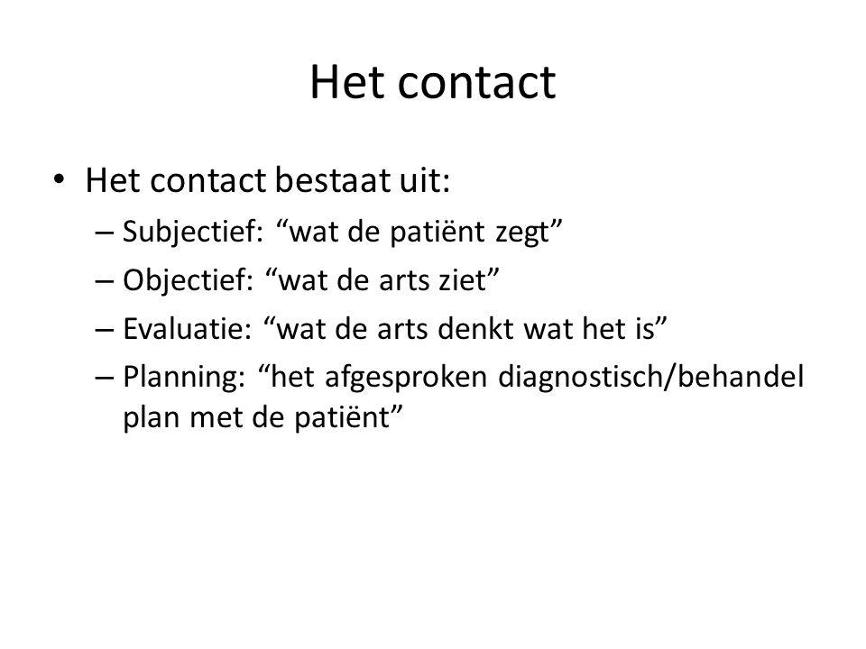 Het contact Het contact bestaat uit: – Subjectief: wat de patiënt zegt – Objectief: wat de arts ziet – Evaluatie: wat de arts denkt wat het is – Planning: het afgesproken diagnostisch/behandel plan met de patiënt