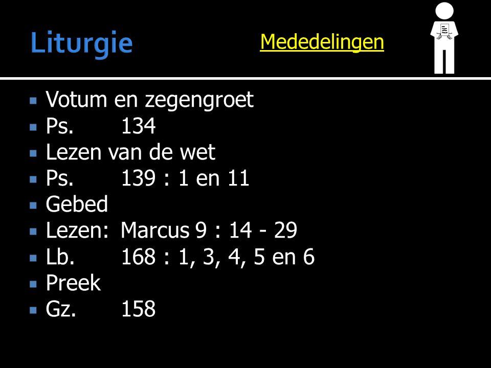 Mededelingen  Votum en zegengroet  Ps.134  Lezen van de wet  Ps.139 : 1 en 11  Gebed  Lezen:Marcus 9 : 14 - 29  Lb.168 : 1, 3, 4, 5 en 6  Preek  Gz.158
