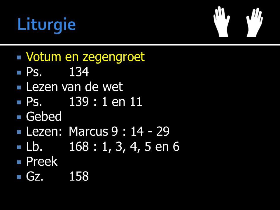  Votum en zegengroet  Ps.134  Lezen van de wet  Ps.139 : 1 en 11  Gebed  Lezen:Marcus 9 : 14 - 29  Lb.168 : 1, 3, 4, 5 en 6  Preek  Gz.158