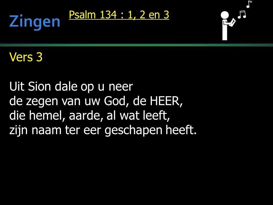 Vers 3 Uit Sion dale op u neer de zegen van uw God, de HEER, die hemel, aarde, al wat leeft, zijn naam ter eer geschapen heeft.