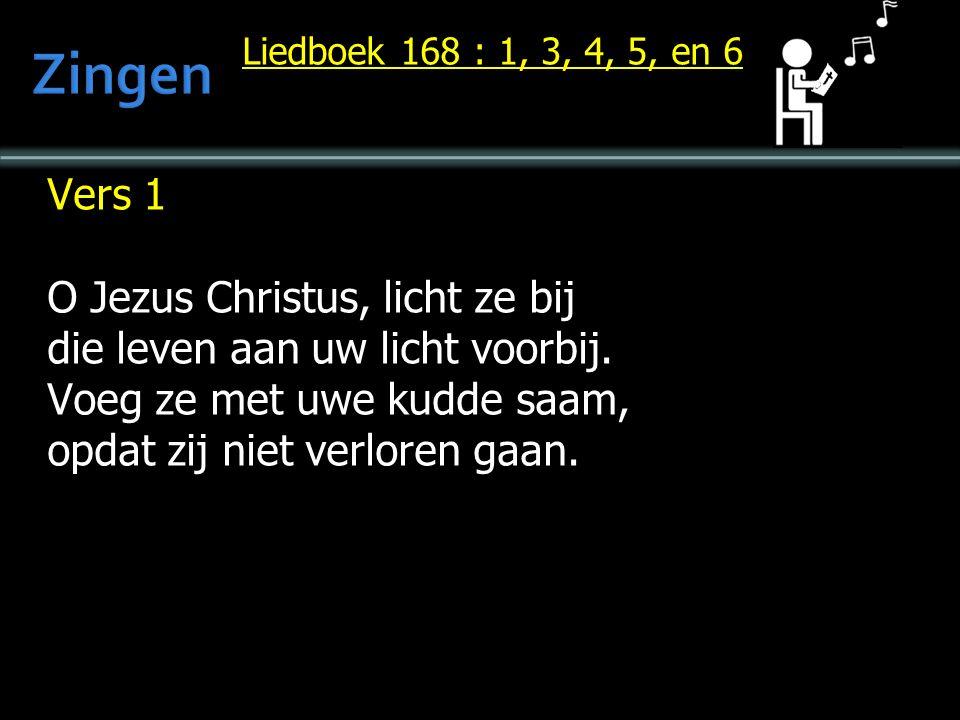 Liedboek 168 : 1, 3, 4, 5, en 6 Vers 1 O Jezus Christus, licht ze bij die leven aan uw licht voorbij.