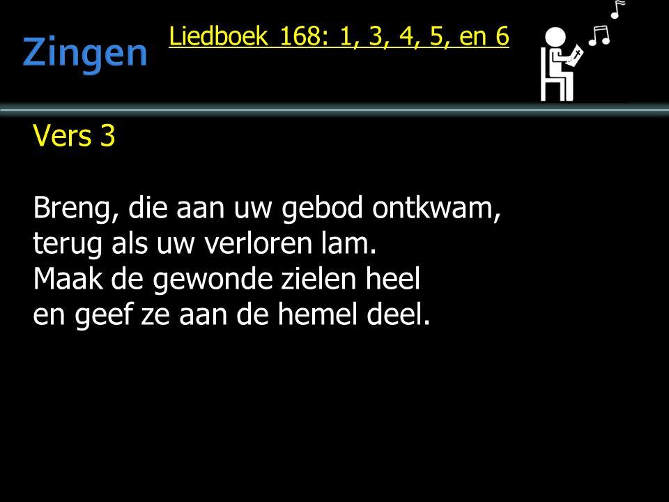Liedboek 168: 1, 3, 4, 5, en 6 Vers 3 Breng, die aan uw gebod ontkwam, terug als uw verloren lam.