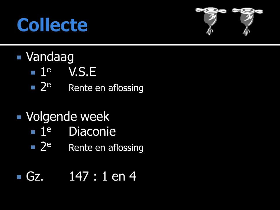  Vandaag  1 e V.S.E  2 e Rente en aflossing  Volgende week  1 e Diaconie  2 e Rente en aflossing  Gz.147 : 1 en 4