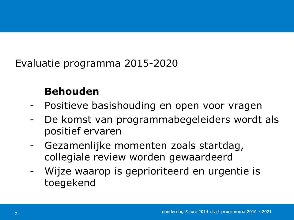 3 Evaluatie programma 2015-2020 Behouden -Positieve basishouding en open voor vragen -De komst van programmabegeleiders wordt als positief ervaren -Gezamenlijke momenten zoals startdag, collegiale review worden gewaardeerd -Wijze waarop is geprioriteerd en urgentie is toegekend