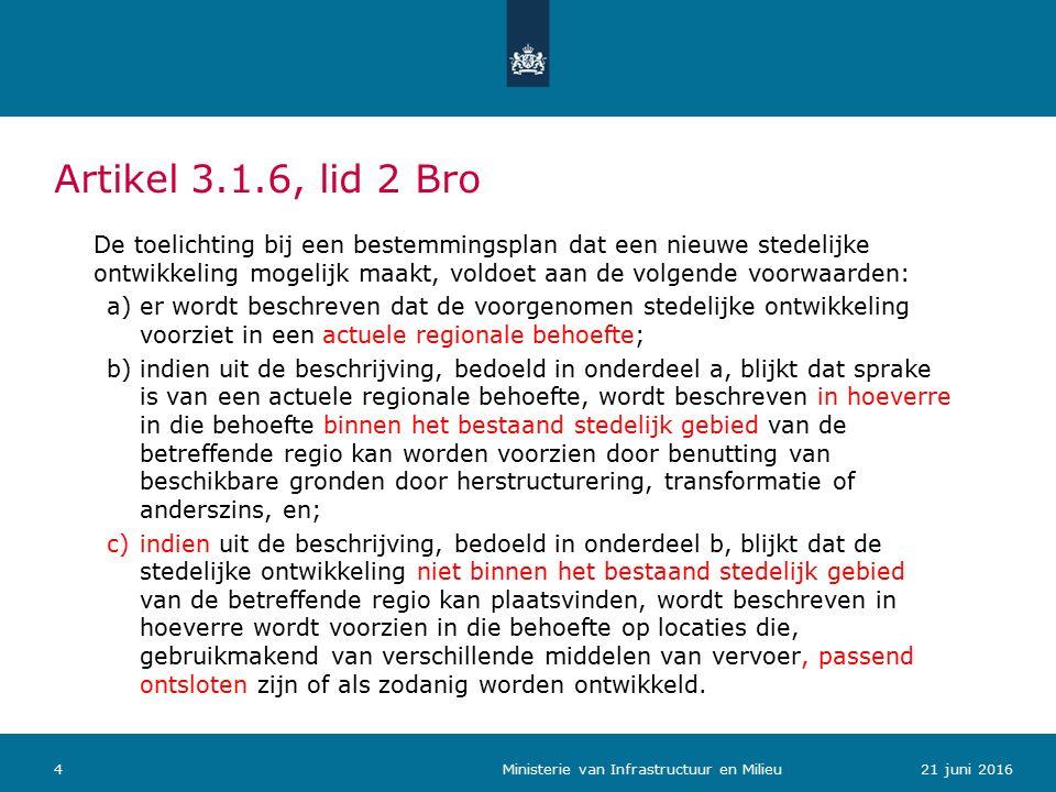 Artikel 3.1.6, lid 2 Bro De toelichting bij een bestemmingsplan dat een nieuwe stedelijke ontwikkeling mogelijk maakt, voldoet aan de volgende voorwaarden: a)er wordt beschreven dat de voorgenomen stedelijke ontwikkeling voorziet in een actuele regionale behoefte; b)indien uit de beschrijving, bedoeld in onderdeel a, blijkt dat sprake is van een actuele regionale behoefte, wordt beschreven in hoeverre in die behoefte binnen het bestaand stedelijk gebied van de betreffende regio kan worden voorzien door benutting van beschikbare gronden door herstructurering, transformatie of anderszins, en; c)indien uit de beschrijving, bedoeld in onderdeel b, blijkt dat de stedelijke ontwikkeling niet binnen het bestaand stedelijk gebied van de betreffende regio kan plaatsvinden, wordt beschreven in hoeverre wordt voorzien in die behoefte op locaties die, gebruikmakend van verschillende middelen van vervoer, passend ontsloten zijn of als zodanig worden ontwikkeld.