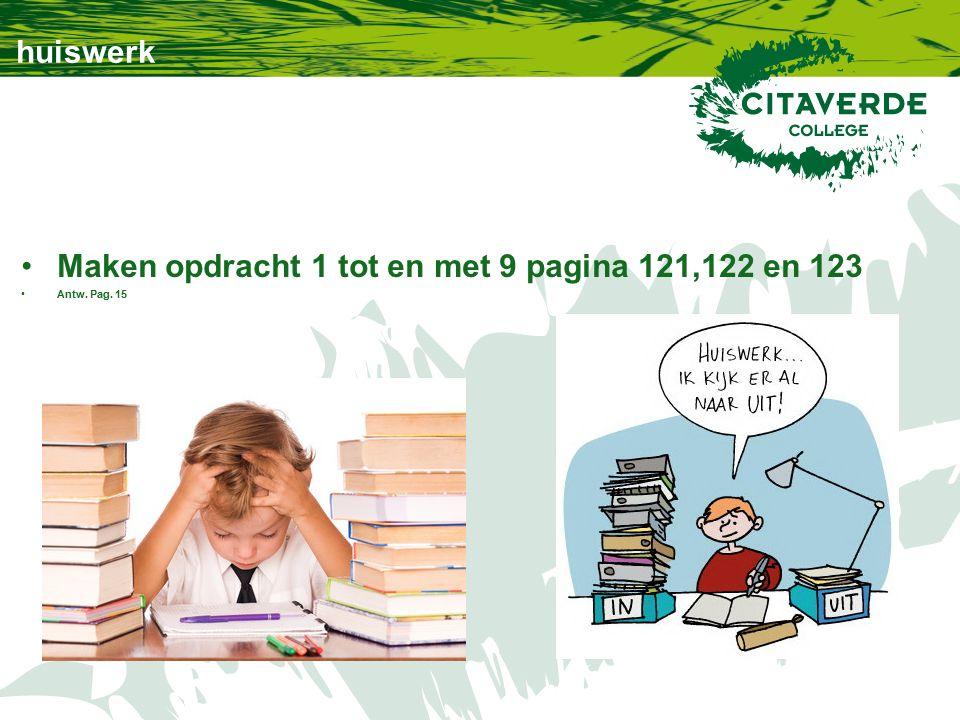huiswerk Maken opdracht 1 tot en met 9 pagina 121,122 en 123 Antw. Pag. 15