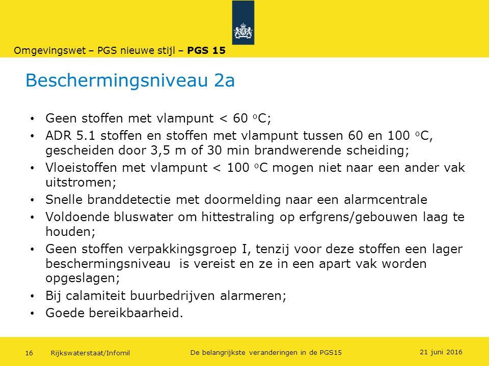 Rijkswaterstaat/Infomil16 De belangrijkste veranderingen in de PGS15 Beschermingsniveau 2a Geen stoffen met vlampunt < 60 o C; ADR 5.1 stoffen en stof