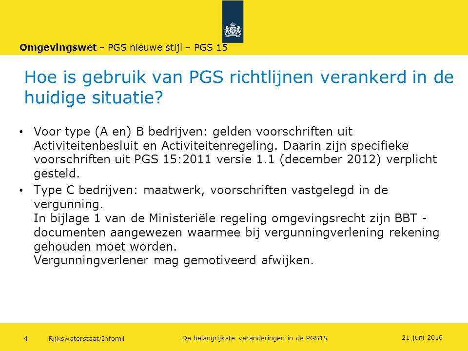 Rijkswaterstaat/Infomil4 De belangrijkste veranderingen in de PGS15 Hoe is gebruik van PGS richtlijnen verankerd in de huidige situatie? 21 juni 2016