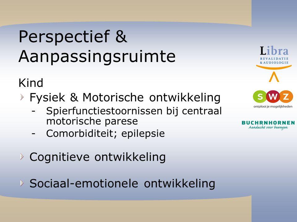 Perspectief & Aanpassingsruimte Kind Fysiek & Motorische ontwikkeling -Spierfunctiestoornissen bij centraal motorische parese -Comorbiditeit; epilepsie Cognitieve ontwikkeling Sociaal-emotionele ontwikkeling