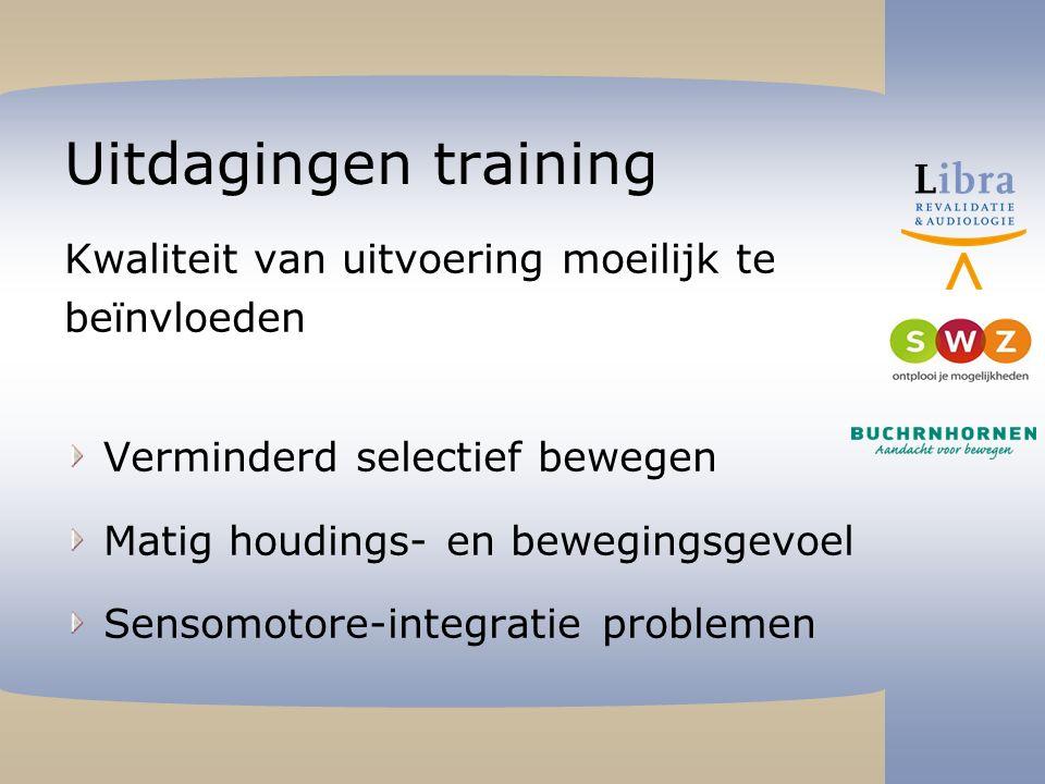 Uitdagingen training Kwaliteit van uitvoering moeilijk te beïnvloeden Verminderd selectief bewegen Matig houdings- en bewegingsgevoel Sensomotore-integratie problemen