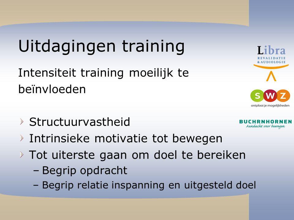 Uitdagingen training Intensiteit training moeilijk te beïnvloeden Structuurvastheid Intrinsieke motivatie tot bewegen Tot uiterste gaan om doel te bereiken –Begrip opdracht –Begrip relatie inspanning en uitgesteld doel