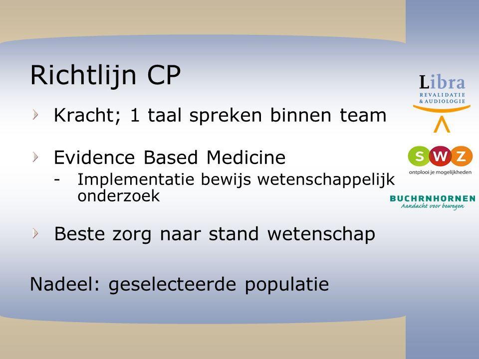 Richtlijn CP Kracht; 1 taal spreken binnen team Evidence Based Medicine Implementatie bewijs wetenschappelijk onderzoek Beste zorg naar stand wetenschap Nadeel: geselecteerde populatie