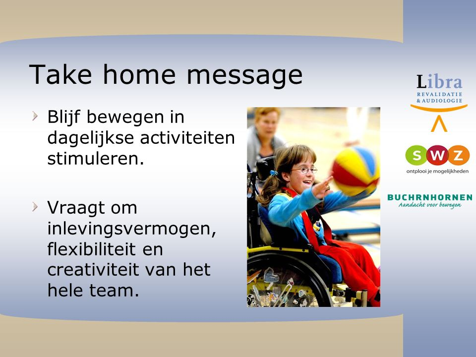 Take home message Blijf bewegen in dagelijkse activiteiten stimuleren.