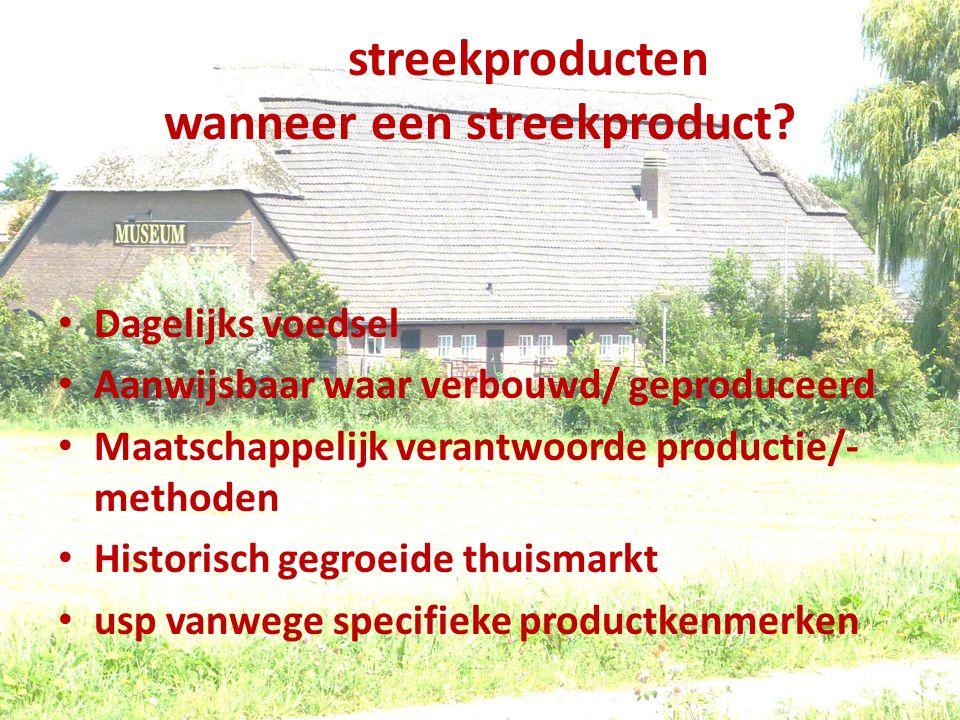 streekproducten wanneer een streekproduct? Dagelijks voedsel Aanwijsbaar waar verbouwd/ geproduceerd Maatschappelijk verantwoorde productie/- methoden