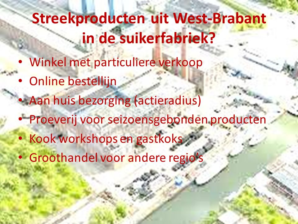 Streekproducten uit West-Brabant in de suikerfabriek? Winkel met particuliere verkoop Online bestellijn Aan huis bezorging (actieradius) Proeverij voo