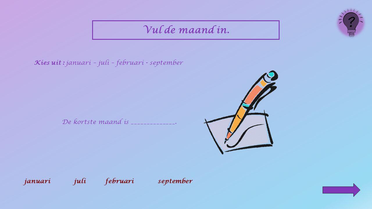 Vul de maand in. Kies uit : januari – juli – februari - september __________is een vakantiemaand. januarijulifebruariseptember