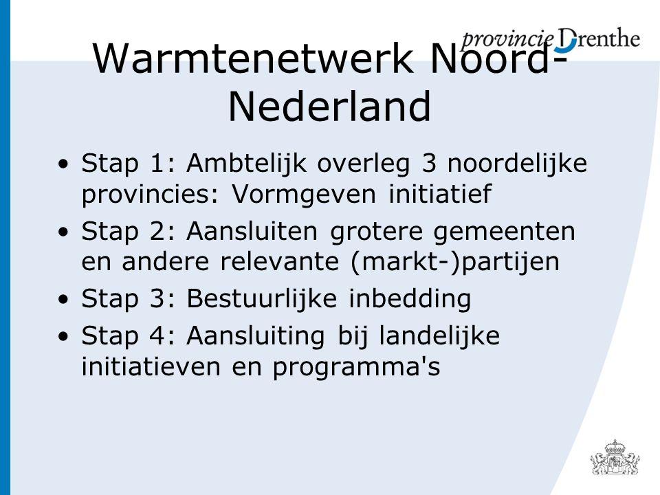 Warmtenetwerk Noord- Nederland Stap 1: Ambtelijk overleg 3 noordelijke provincies: Vormgeven initiatief Stap 2: Aansluiten grotere gemeenten en andere relevante (markt-)partijen Stap 3: Bestuurlijke inbedding Stap 4: Aansluiting bij landelijke initiatieven en programma s