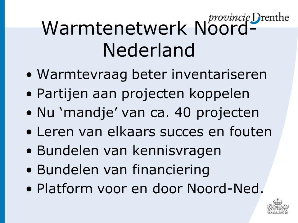 Warmtenetwerk Noord- Nederland Warmtevraag beter inventariseren Partijen aan projecten koppelen Nu 'mandje' van ca.