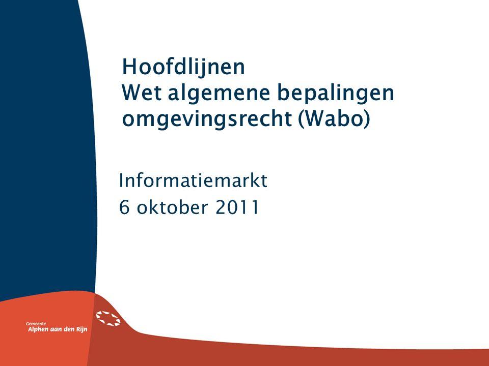 Hoofdlijnen Wet algemene bepalingen omgevingsrecht (Wabo) Informatiemarkt 6 oktober 2011