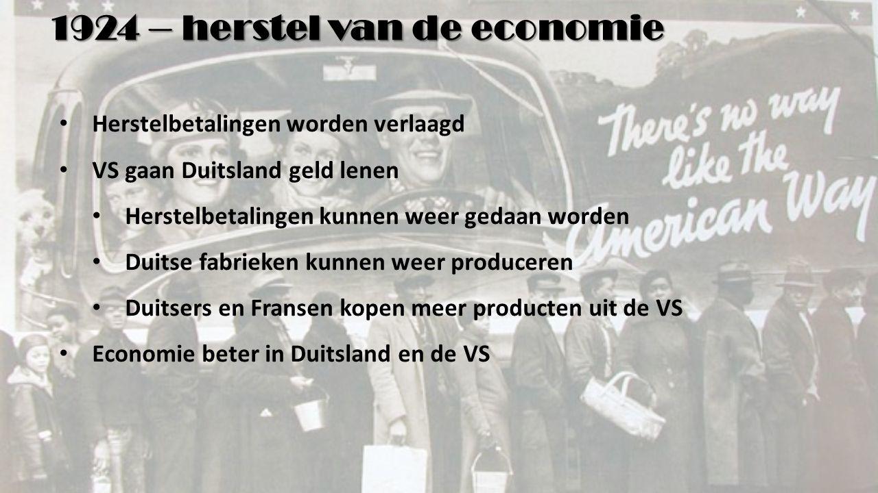1924 – herstel van de economie Herstelbetalingen worden verlaagd VS gaan Duitsland geld lenen Herstelbetalingen kunnen weer gedaan worden Duitse fabrieken kunnen weer produceren Duitsers en Fransen kopen meer producten uit de VS Economie beter in Duitsland en de VS