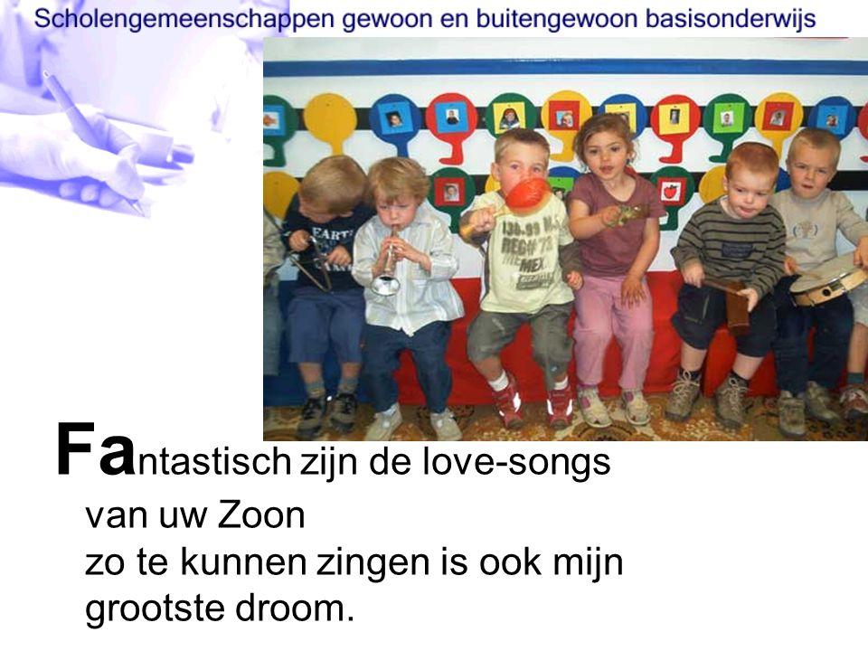Fa ntastisch zijn de love-songs van uw Zoon zo te kunnen zingen is ook mijn grootste droom.