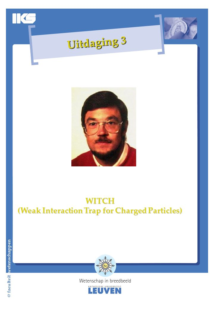 @ faculteit wetenschappen Uitdaging 3 WITCH (Weak Interaction Trap for Charged Particles)