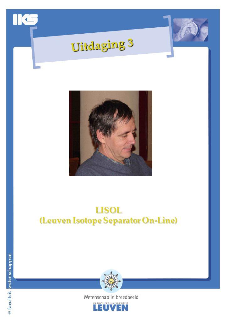 @ faculteit wetenschappen Uitdaging 3 LISOL (Leuven Isotope Separator On-Line)