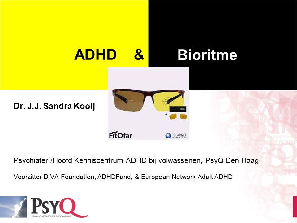 ADHD & je bioritme Dr. J.J. Sandra Kooij Psychiater /Hoofd Kenniscentrum ADHD bij volwassenen, PsyQ Den Haag Voorzitter DIVA Foundation, ADHDFund, & E