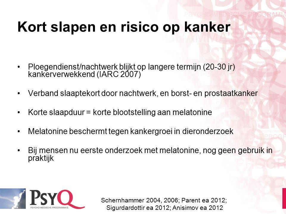 Kort slapen en risico op kanker Ploegendienst/nachtwerk blijkt op langere termijn (20-30 jr) kankerverwekkend (IARC 2007) Verband slaaptekort door nac