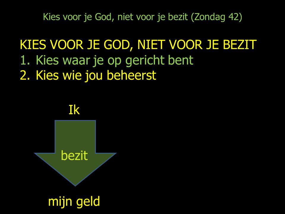 Kies voor je God, niet voor je bezit (Zondag 42) KIES VOOR JE GOD, NIET VOOR JE BEZIT 1.Kies waar je op gericht bent 2.Kies wie jou beheerst Ik bezit mijn geld