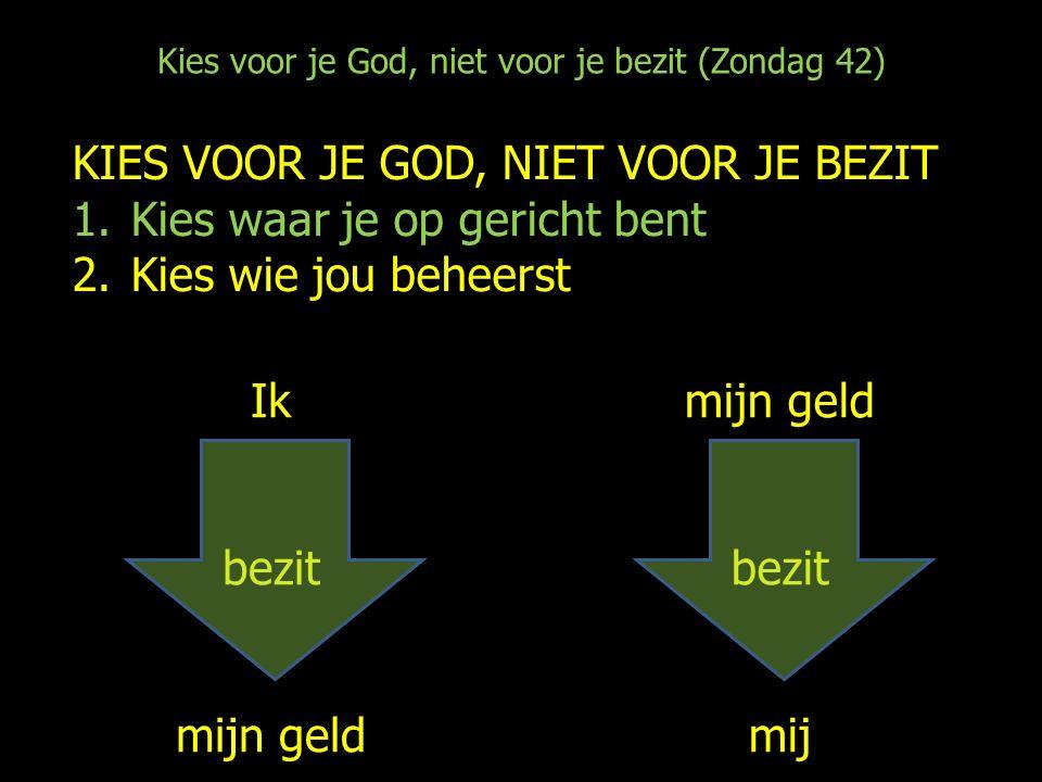 Kies voor je God, niet voor je bezit (Zondag 42) KIES VOOR JE GOD, NIET VOOR JE BEZIT 1.Kies waar je op gericht bent 2.Kies wie jou beheerst Ik bezit mijn geld bezit mij