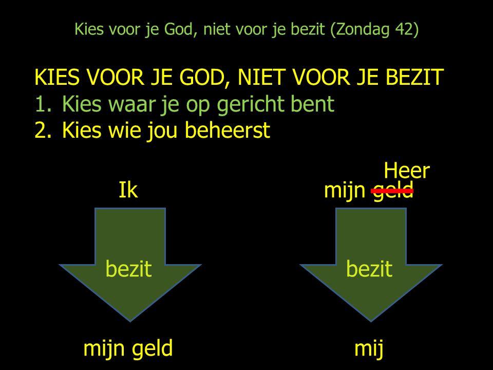 Kies voor je God, niet voor je bezit (Zondag 42) KIES VOOR JE GOD, NIET VOOR JE BEZIT 1.Kies waar je op gericht bent 2.Kies wie jou beheerst Ik bezit mijn geld bezit mij Heer