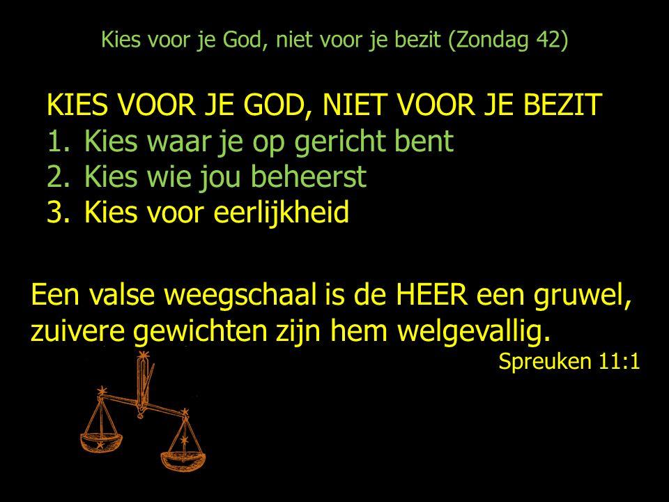 Kies voor je God, niet voor je bezit (Zondag 42) KIES VOOR JE GOD, NIET VOOR JE BEZIT 1.Kies waar je op gericht bent 2.Kies wie jou beheerst 3.Kies voor eerlijkheid Een valse weegschaal is de HEER een gruwel, zuivere gewichten zijn hem welgevallig.