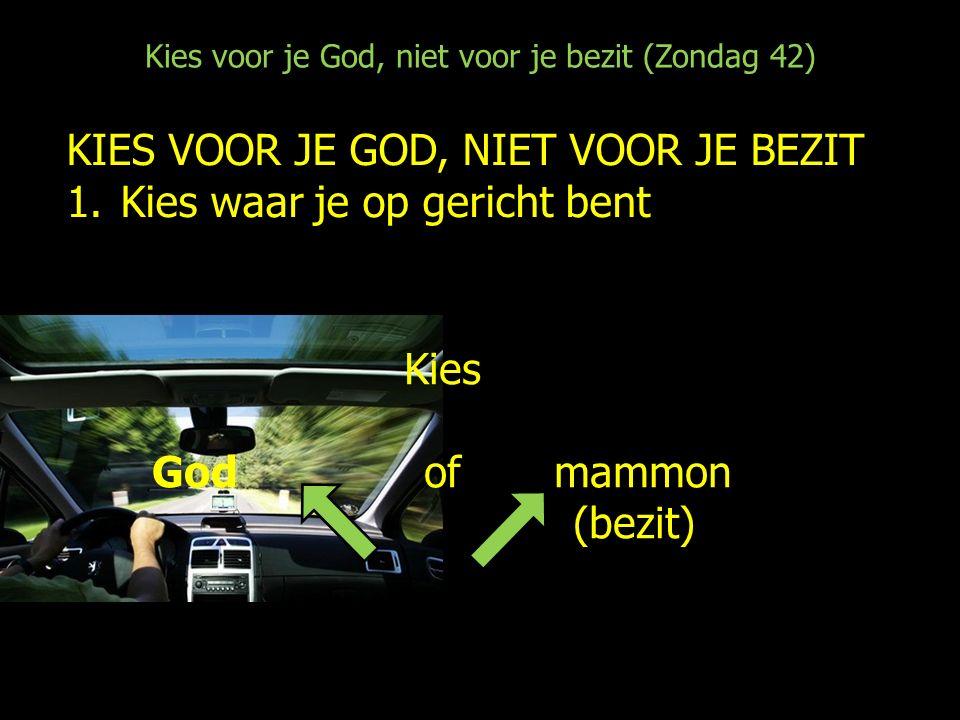 Kies voor je God, niet voor je bezit (Zondag 42) KIES VOOR JE GOD, NIET VOOR JE BEZIT 1.Kies waar je op gericht bent Kies God of mammon (bezit)