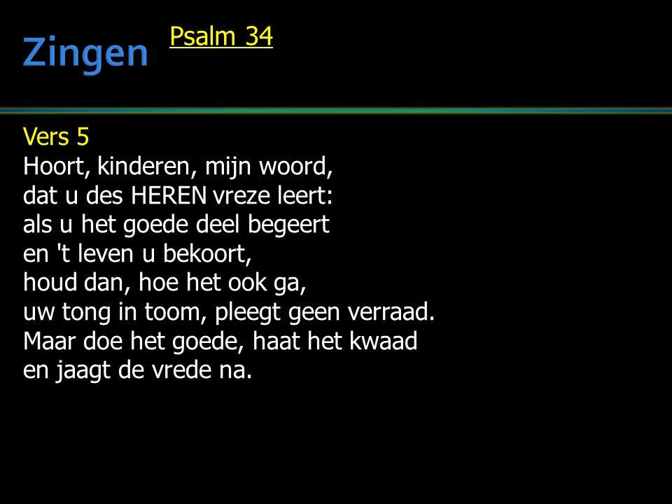 Vers 5 Hoort, kinderen, mijn woord, dat u des HEREN vreze leert: als u het goede deel begeert en 't leven u bekoort, houd dan, hoe het ook ga, uw tong