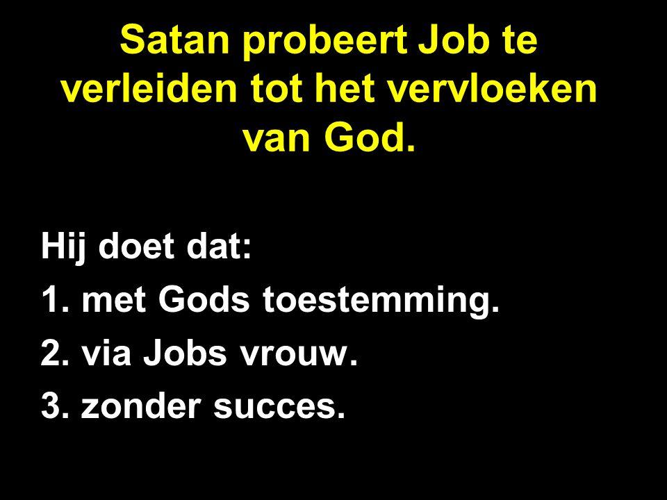 Satan probeert Job te verleiden tot het vervloeken van God. Hij doet dat: 1. met Gods toestemming. 2. via Jobs vrouw. 3. zonder succes.