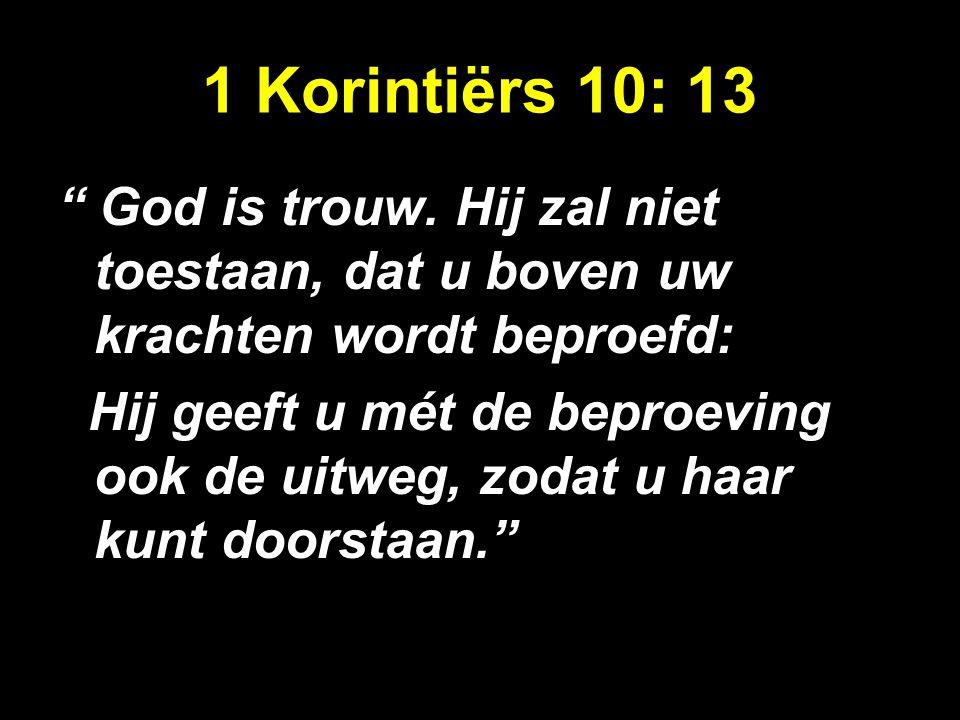 """1 Korintiërs 10: 13 """" God is trouw. Hij zal niet toestaan, dat u boven uw krachten wordt beproefd: Hij geeft u mét de beproeving ook de uitweg, zodat"""