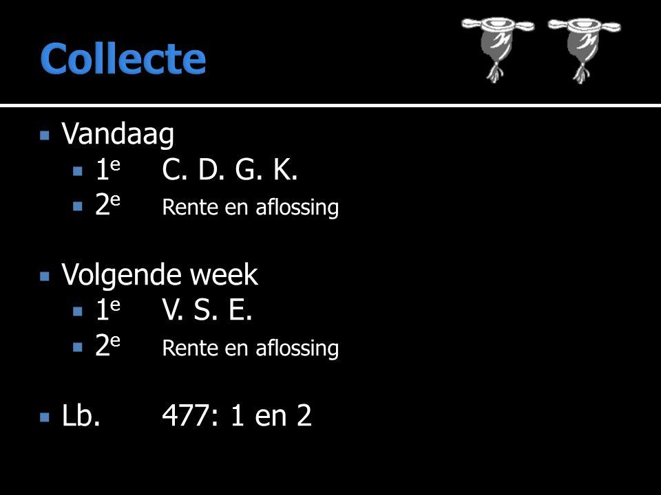  Vandaag  1 e C. D. G. K.  2 e Rente en aflossing  Volgende week  1 e V. S. E.  2 e Rente en aflossing  Lb.477: 1 en 2