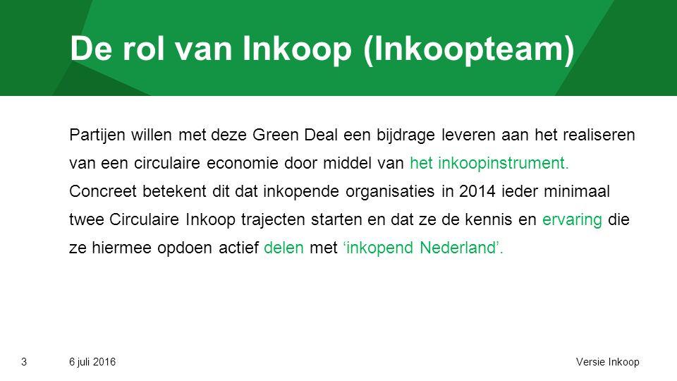 6 juli 2016Versie Inkoop3 De rol van Inkoop (Inkoopteam) Partijen willen met deze Green Deal een bijdrage leveren aan het realiseren van een circulaire economie door middel van het inkoopinstrument.