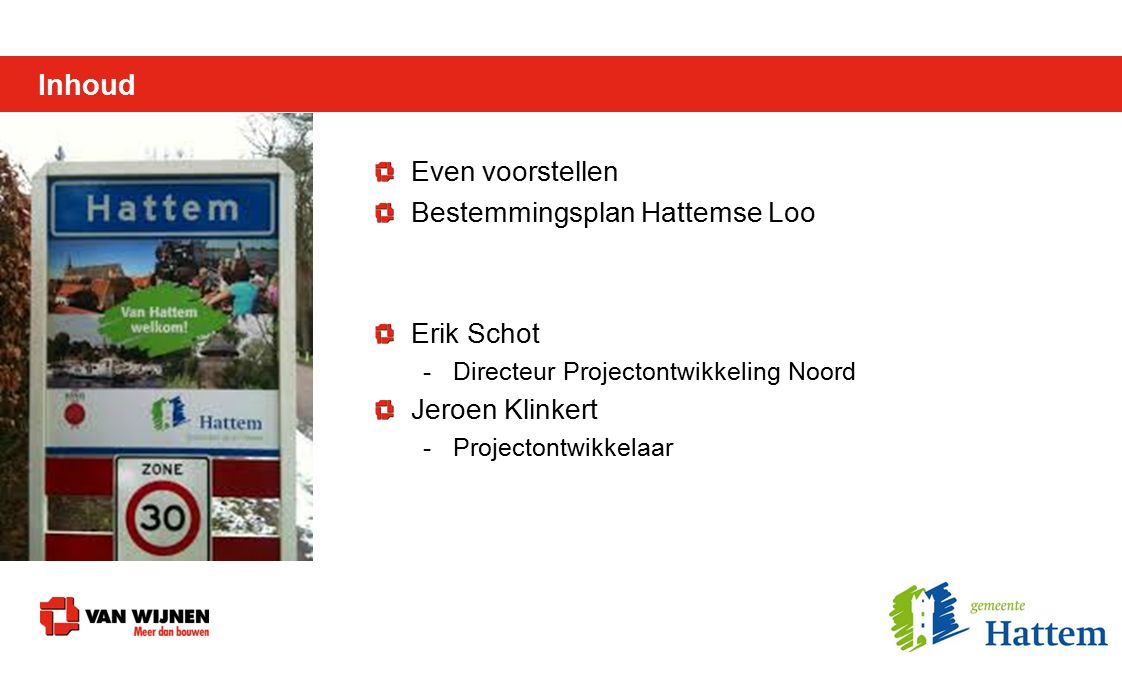 Inhoud Even voorstellen Bestemmingsplan Hattemse Loo Erik Schot -Directeur Projectontwikkeling Noord Jeroen Klinkert -Projectontwikkelaar