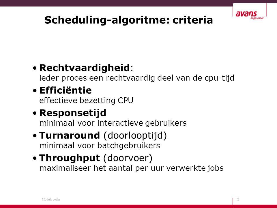 Module code: Scheduling-algoritme: criteria Rechtvaardigheid: ieder proces een rechtvaardig deel van de cpu-tijd Efficiëntie effectieve bezetting CPU Responsetijd minimaal voor interactieve gebruikers Turnaround (doorlooptijd) minimaal voor batchgebruikers Throughput (doorvoer) maximaliseer het aantal per uur verwerkte jobs 2