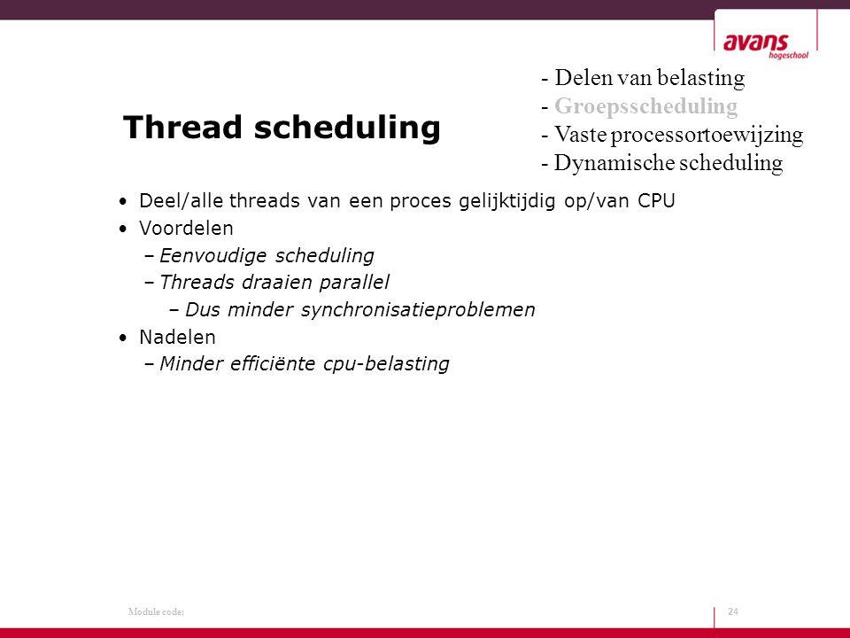 Module code: Thread scheduling Deel/alle threads van een proces gelijktijdig op/van CPU Voordelen –Eenvoudige scheduling –Threads draaien parallel –Dus minder synchronisatieproblemen Nadelen –Minder efficiënte cpu-belasting 24 - Delen van belasting - Groepsscheduling - Vaste processortoewijzing - Dynamische scheduling